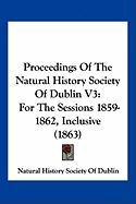 Proceedings of the Natural History Society of Dublin V3: For the Sessions 1859-1862, Inclusive (1863)