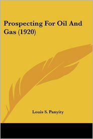 Prospecting For Oil And Gas (1920) - Louis S. Panyity