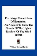 Psychologic Foundations of Education: An Attempt to Show the Genesis of the Higher Faculties of the Mind (1902)