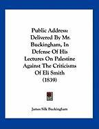 Public Address: Delivered by Mr. Buckingham, in Defense of His Lectures on Palestine Against the Criticisms of Eli Smith (1839)