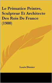 Le Primatice Peintre, Sculpteur Et Architecte Des Rois De France (1900) - Louis Dimier