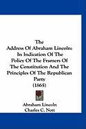 The Address of Abraham Lincoln: In Indication of the Policy of the Framers of the Constitution and the Principles of the Republican Party (1865)