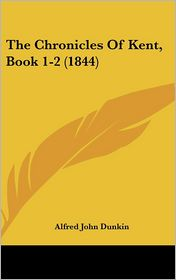 The Chronicles Of Kent, Book 1-2 (1844) - Alfred John Dunkin