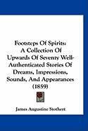 Footsteps of Spirits: A Collection of Upwards of Seventy Well-Authenticated Stories of Dreams, Impressions, Sounds, and Appearances (1859)