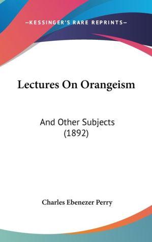 Lectures On Orangeism - Charles Ebenezer Perry