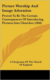 Picture Worship And Image Adoration - A Clergyman Of The Church Of England