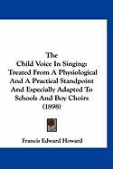 The Child Voice in Singing: Treated from a Physiological and a Practical Standpoint and Especially Adapted to Schools and Boy Choirs (1898)