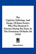 The Captivity, Sufferings, and Escape, of James Scurry: Who Was Detained a Prisoner During Ten Years, in the Dominions of Hyder Ali (1824)