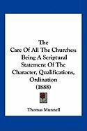 The Care of All the Churches: Being a Scriptural Statement of the Character, Qualifications, Ordination (1888)