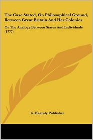 The Case Stated, On Philosophical Ground, Between Great Britain And Her Colonies - G. Kearsly Publisher