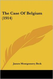The Case Of Belgium (1914) - James Montgomery Beck