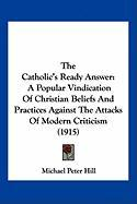 The Catholic's Ready Answer: A Popular Vindication of Christian Beliefs and Practices Against the Attacks of Modern Criticism (1915)