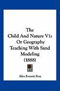 The Child and Nature V1: Or Geography Teaching with Sand Modeling (1888)