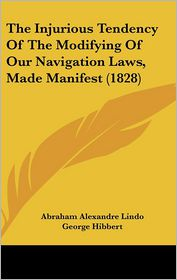 The Injurious Tendency Of The Modifying Of Our Navigation Laws, Made Manifest (1828) - Abraham Alexandre Lindo