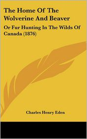 The Home Of The Wolverine And Beaver - Charles Henry Eden