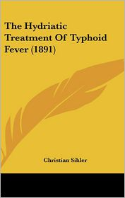 The Hydriatic Treatment Of Typhoid Fever (1891) - Christian Sihler