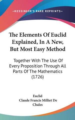 The Elements Of Euclid Explained, In A New, But Most Easy Method - Euclid