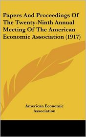 Papers And Proceedings Of The Twenty-Ninth Annual Meeting Of The American Economic Association (1917) - American Economic Association