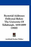 Rectorial Addresses Delivered Before the University of Edinburgh, 1859-1899 (1900)