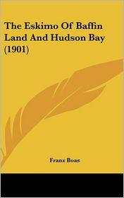 The Eskimo Of Baffin Land And Hudson Bay (1901) - Franz Boas