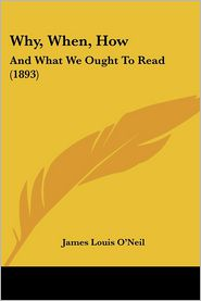 Why, When, How: And What We Ought to Read (1893) - James Louis O'Neil