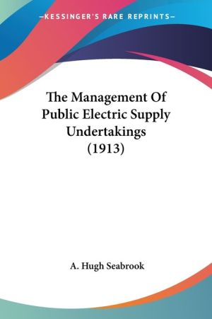 The Management Of Public Electric Supply Undertakings (1913) - A. Hugh Seabrook