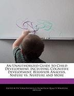 An Unauthorized Guide to Child Development, Including Cognitive Development, Behavior Analysis, Nature vs. Nurture and More