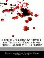 """A Reference Guide to """"Dexter,"""" the Television Drama Series: Plot, Characters and Episodes"""