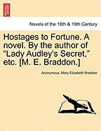 """Hostages to Fortune. a Novel. by the Author of """"Lady Audley's Secret,"""" Etc. [M. E. Braddon.]"""