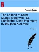 The Legend of Saint Mungo [otherwise, St. Kentigern]. Done into metre by the poet Keelivine. - Anonymous