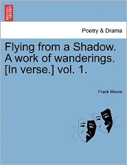 Flying From A Shadow. A Work Of Wanderings. [In Verse.] Vol. 1. - Frank Moore
