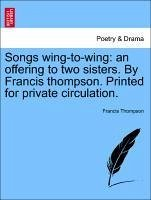 Songs wing-to-wing: an offering to two sisters. By Francis thompson. Printed for private circulation. - Thompson, Francis