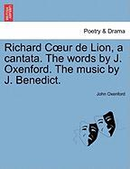 Richard C Ur de Lion, a Cantata. the Words by J. Oxenford. the Music by J. Benedict.