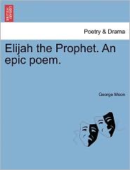 Elijah The Prophet. An Epic Poem. - George Moon