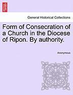 Form of Consecration of a Church in the Diocese of Ripon. by Authority.