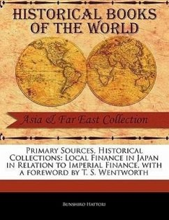 Primary Sources, Historical Collections: Local Finance in Japan in Relation to Imperial Finance, with a Foreword by T. S. Wentworth - Hattori, Bunshiro