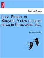 Lost, Stolen, or Strayed. A new musical farce in three acts, etc. - Goodwin, J Cheever