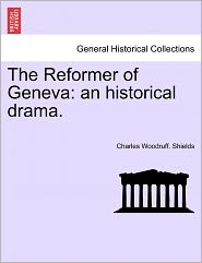 The Reformer Of Geneva - Charles Woodruff. Shields