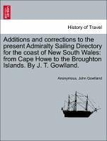 Additions and corrections to the present Admiralty Sailing Directory for the coast of New South Wales: from Cape Howe to the Broughton Islands. By J. T. Gowlland. - Anonymous Gowlland, John