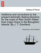 Additions and Corrections to the Present Admiralty Sailing Directory for the Coast of New South Wales: From Cape Howe to the Broughton Islands. by J.