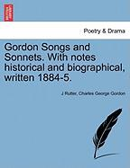 Gordon Songs and Sonnets. with Notes Historical and Biographical, Written 1884-5.