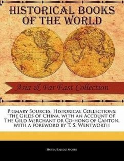 Primary Sources, Historical Collections: The Gilds of China, with an Account of the Gild Merchant or Co-Hong of Canton, with a Foreword by T. S. Wentw - Morse, Hosea Ballou