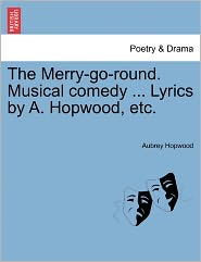 The Merry-Go-Round. Musical Comedy ... Lyrics By A. Hopwood, Etc.