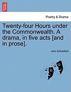 Twenty-Four Hours Under the Commonwealth. a Drama, in Five Acts [And in Prose].