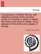 Watson, Joseph Yelloly: Compendium of British Mining, with statistical notices of the principal mines in Cornwall; to which is added the history and uses of metals, and a glossary of the terms and usages of mining.