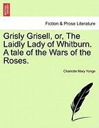 Grisly Grisell, Or, the Laidly Lady of Whitburn. a Tale of the Wars of the Roses.