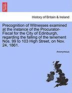 Precognition of Witnesses examined at the instance of the Procurator-Fiscal for the City of Edinburgh, regarding the falling of the tenement Nos. 99 to 103 High Street, on Nov. 24, 1861