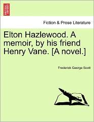 Elton Hazlewood. A Memoir, By His Friend Henry Vane. [A Novel.] - Frederick George Scott