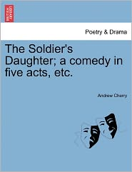 The Soldier's Daughter; A Comedy In Five Acts, Etc. - Andrew Cherry