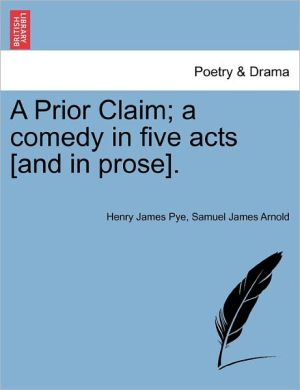 A Prior Claim; A Comedy In Five Acts [And In Prose]. - Henry James Pye, Samuel James Arnold